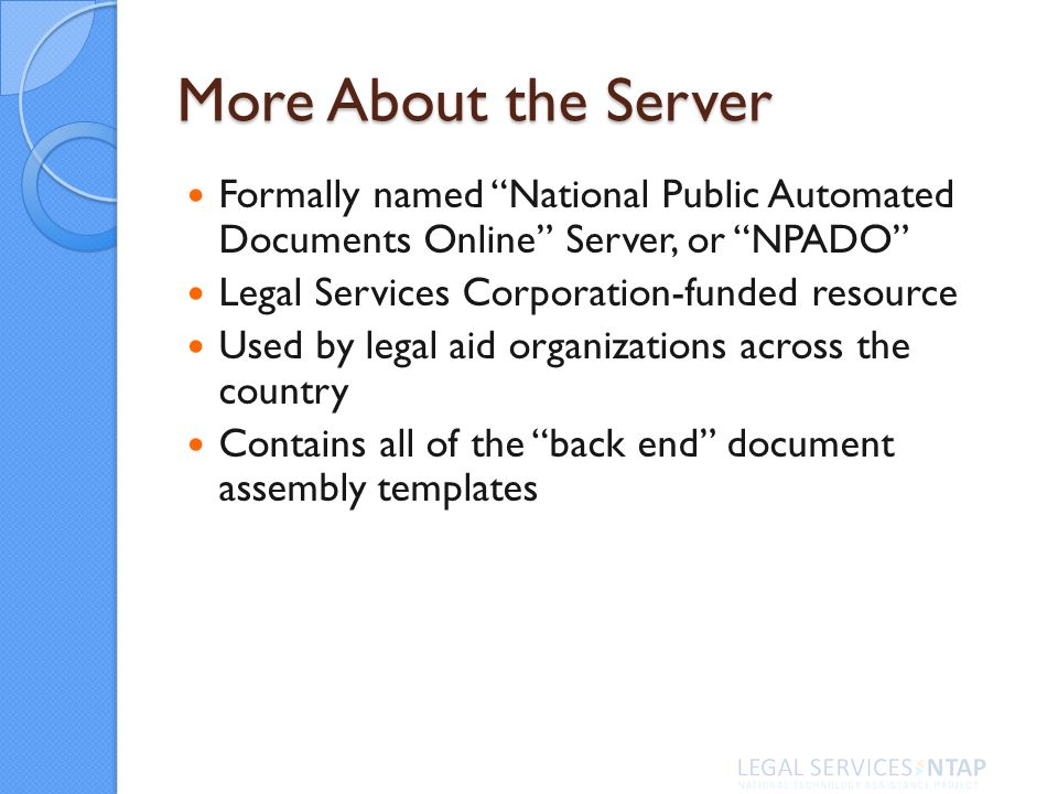 More About the Server Formally named National Public Automated Documents Online Server, or NPADO Legal Services Corporation-funded resource Used by legal aid organizations across the country Contains all of the back end document assembly templates