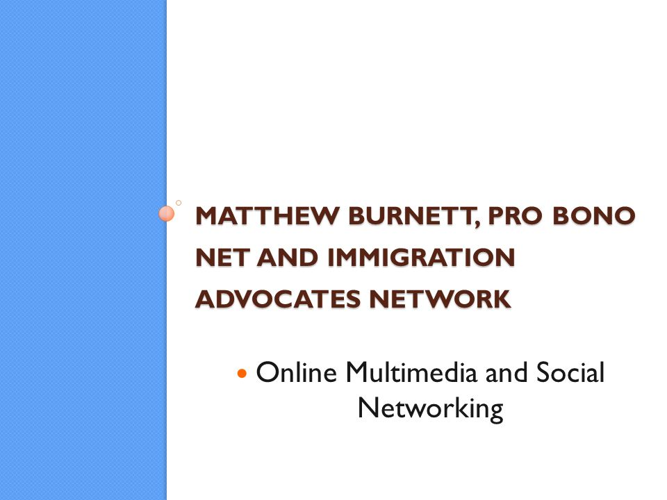 MATTHEW BURNETT, PRO BONO NET AND IMMIGRATION ADVOCATES NETWORK Online Multimedia and Social Networking