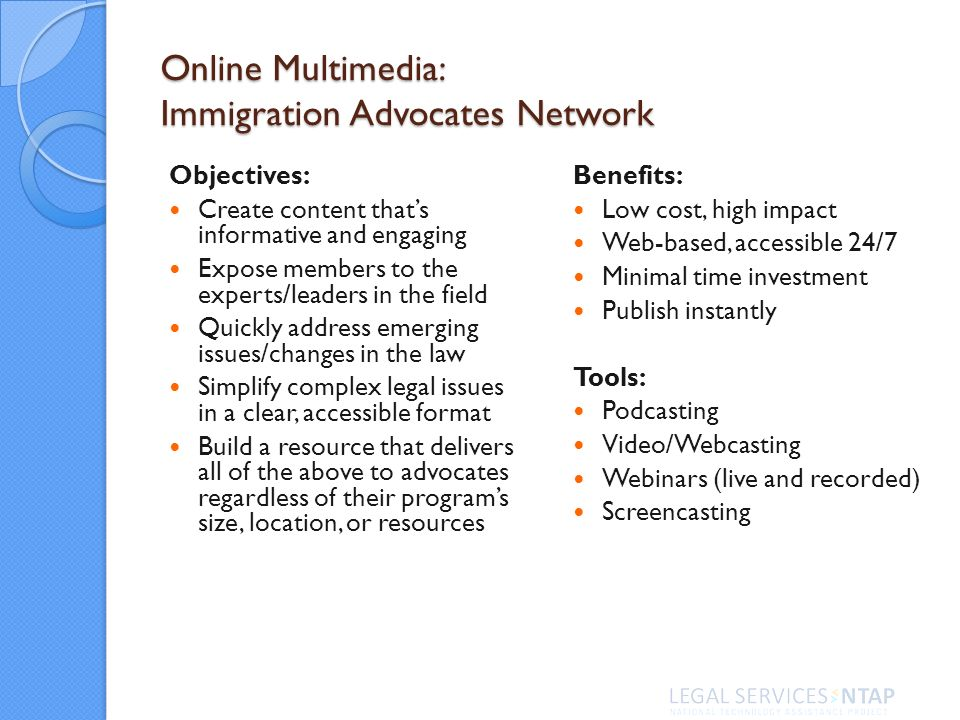 Online Multimedia: Immigration Advocates Network Objectives: Create content thats informative and engaging Expose members to the experts/leaders in the field Quickly address emerging issues/changes in the law Simplify complex legal issues in a clear, accessible format Build a resource that delivers all of the above to advocates regardless of their programs size, location, or resources Benefits: Low cost, high impact Web-based, accessible 24/7 Minimal time investment Publish instantly Tools: Podcasting Video/Webcasting Webinars (live and recorded) Screencasting