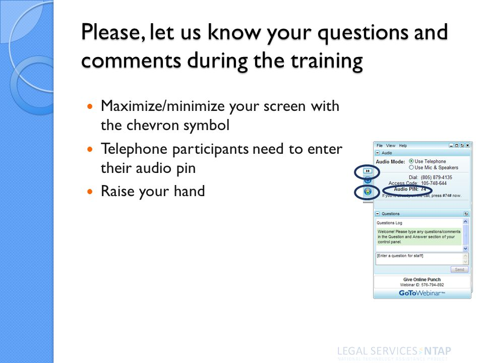 Please, let us know your questions and comments during the training Maximize/minimize your screen with the chevron symbol Telephone participants need to enter their audio pin Raise your hand