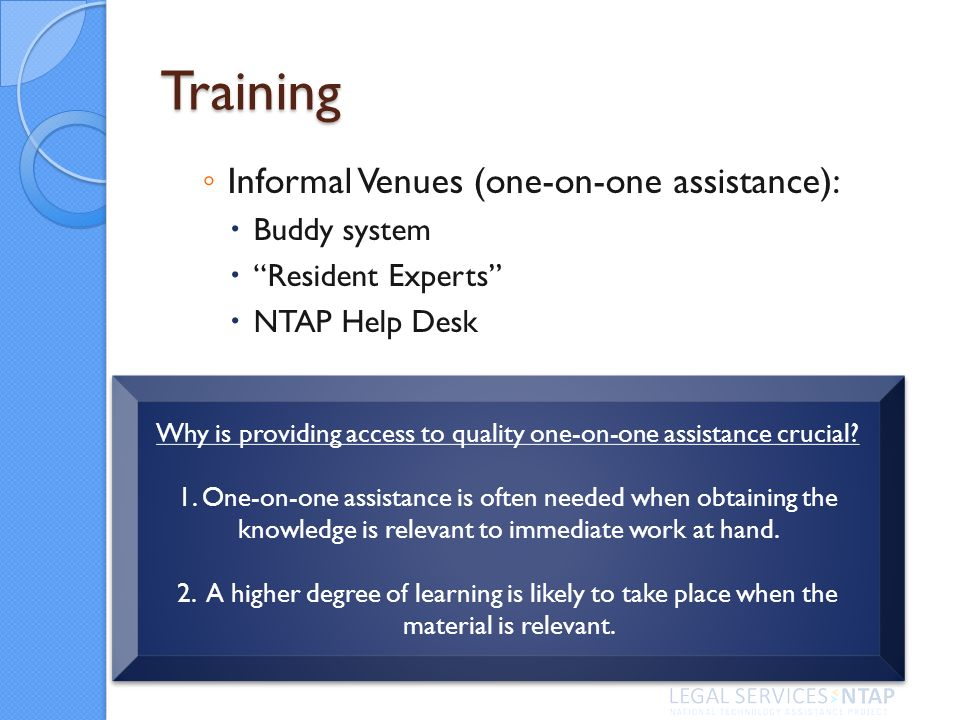 Training Informal Venues (one-on-one assistance): Buddy system Resident Experts NTAP Help Desk Why is providing access to quality one-on-one assistanc