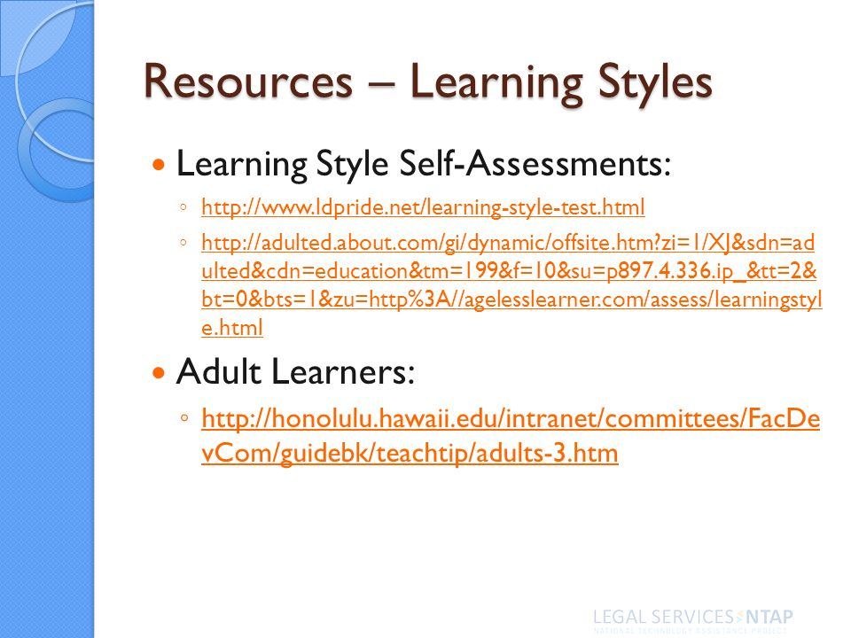 Resources – Learning Styles Learning Style Self-Assessments: http://www.ldpride.net/learning-style-test.html http://adulted.about.com/gi/dynamic/offsi