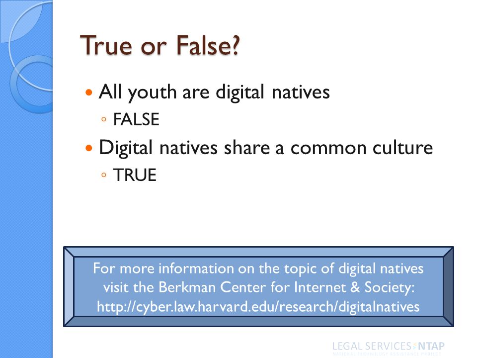 True or False? All youth are digital natives FALSE Digital natives share a common culture TRUE For more information on the topic of digital natives vi