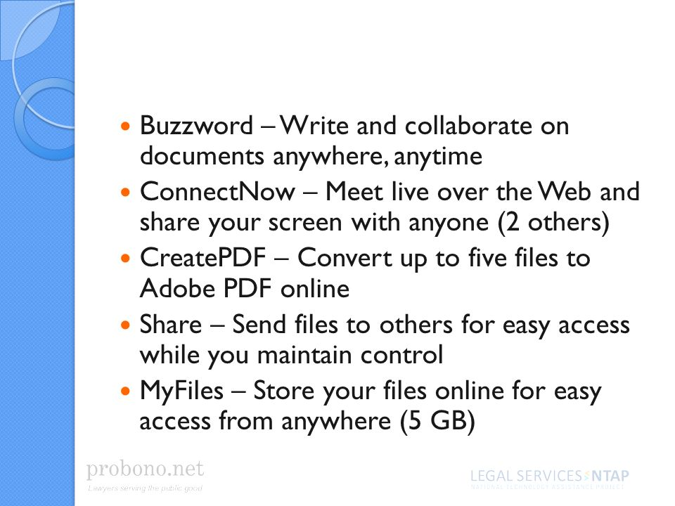 Buzzword – Write and collaborate on documents anywhere, anytime ConnectNow – Meet live over the Web and share your screen with anyone (2 others) CreatePDF – Convert up to five files to Adobe PDF online Share – Send files to others for easy access while you maintain control MyFiles – Store your files online for easy access from anywhere (5 GB)