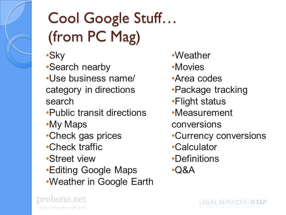 Cool Google Stuff… (from PC Mag) Sky Search nearby Use business name/ category in directions search Public transit directions My Maps Check gas prices Check traffic Street view Editing Google Maps Weather in Google Earth Weather Movies Area codes Package tracking Flight status Measurement conversions Currency conversions Calculator Definitions Q&A