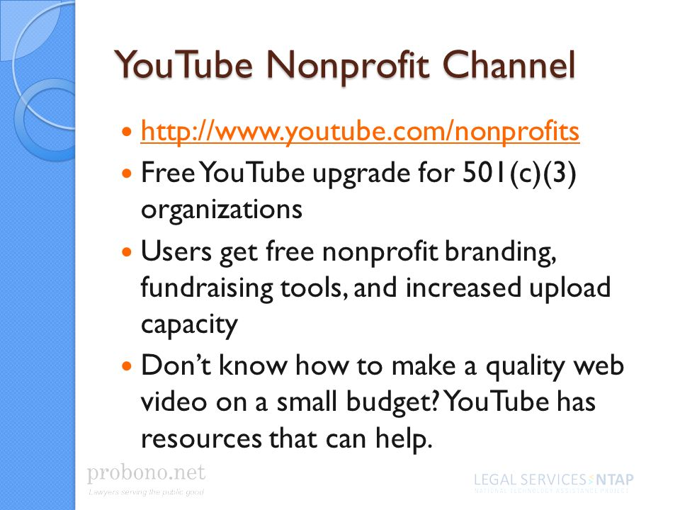 YouTube Nonprofit Channel http://www.youtube.com/nonprofits Free YouTube upgrade for 501(c)(3) organizations Users get free nonprofit branding, fundraising tools, and increased upload capacity Dont know how to make a quality web video on a small budget.