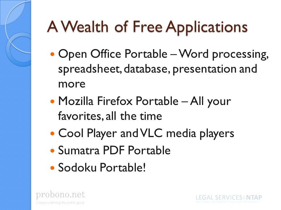 A Wealth of Free Applications Open Office Portable – Word processing, spreadsheet, database, presentation and more Mozilla Firefox Portable – All your favorites, all the time Cool Player and VLC media players Sumatra PDF Portable Sodoku Portable!