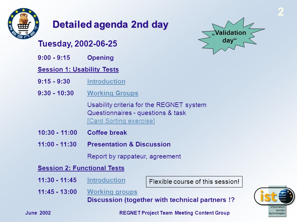 2 June 2002REGNET Project Team Meeting Content Group Detailed agenda 2nd day Tuesday, 2002-06-25 9:00 - 9:15 Opening Session 1: Usability Tests 9:15 - 9:30IntroductionIntroduction 9:30 - 10:30Working GroupsWorking Groups Usability criteria for the REGNET system Questionnaires - questions & task [Card Sorting exercise] [Card Sorting exercise] 10:30 - 11:00Coffee break 11:00 - 11:30Presentation & Discussion Report by rappateur, agreement Session 2: Functional Tests 11:30 - 11:45IntroductionIntroduction 11:45 - 13:00Working groups Discussion (together with technical partners ! Working groups Validation day Flexible course of this session!