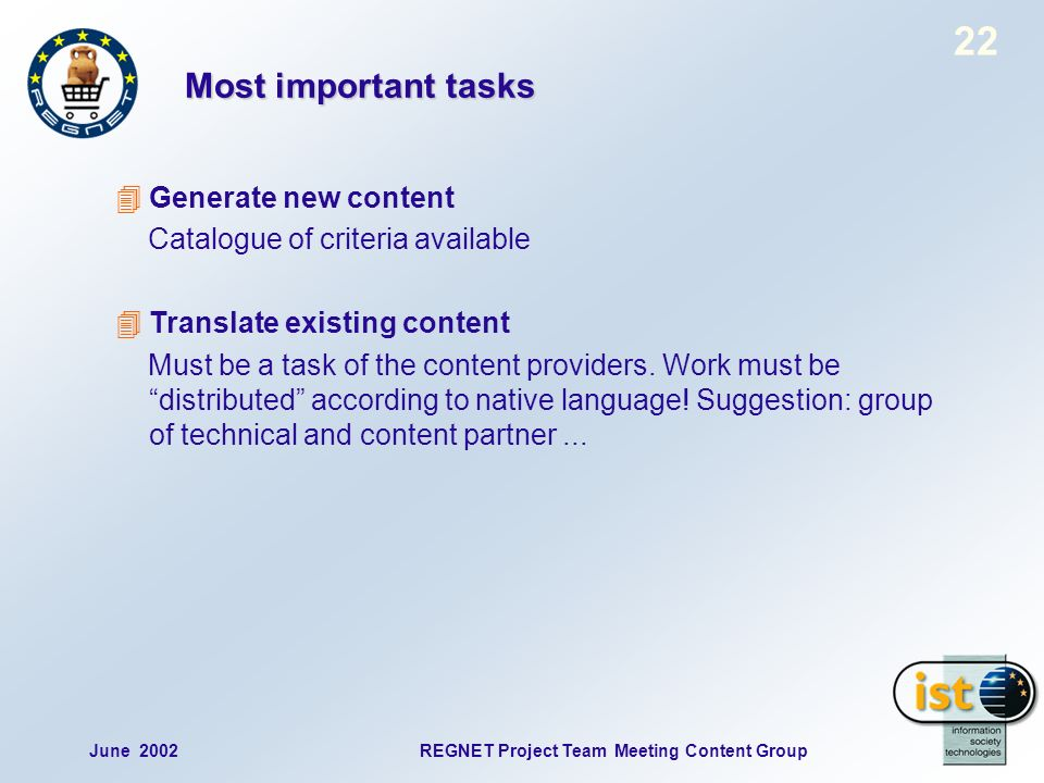 22 June 2002REGNET Project Team Meeting Content Group Most important tasks Generate new content Catalogue of criteria available Translate existing content Must be a task of the content providers.