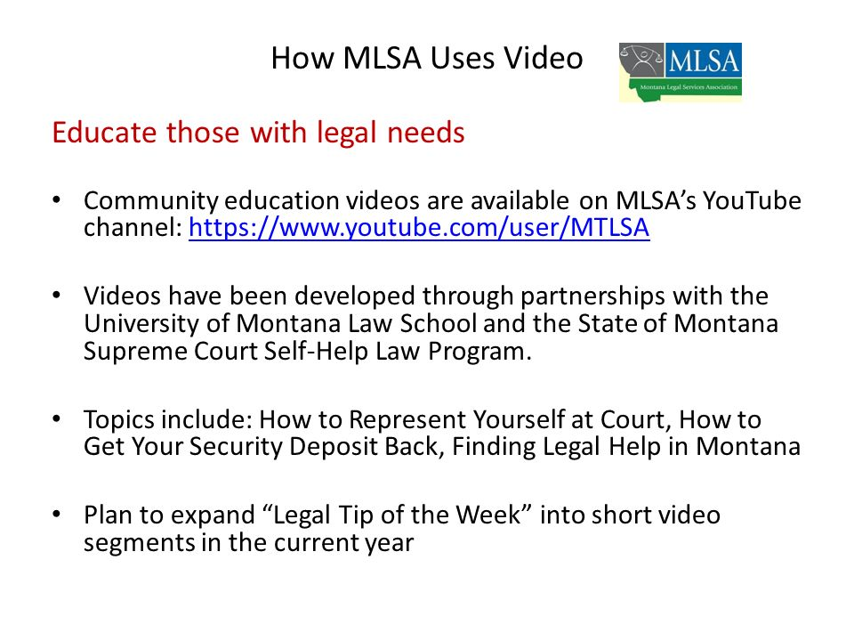 How MLSA Uses Video Educate those with legal needs Community education videos are available on MLSAs YouTube channel: https://www.youtube.com/user/MTLSAhttps://www.youtube.com/user/MTLSA Videos have been developed through partnerships with the University of Montana Law School and the State of Montana Supreme Court Self-Help Law Program.