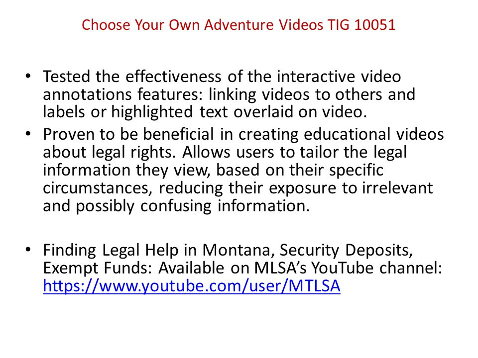 Choose Your Own Adventure Videos TIG 10051 Recommendations: Use of dramatic representation with voice-over narration format for future video development; Heavier use of text annotations to minimize text in original footage, allowing easier updates to the videos; Collaboration with community legal partners to support the development of partner videos that could be linked into the annotations features videos, thereby supplementing the videos and increasing usage.