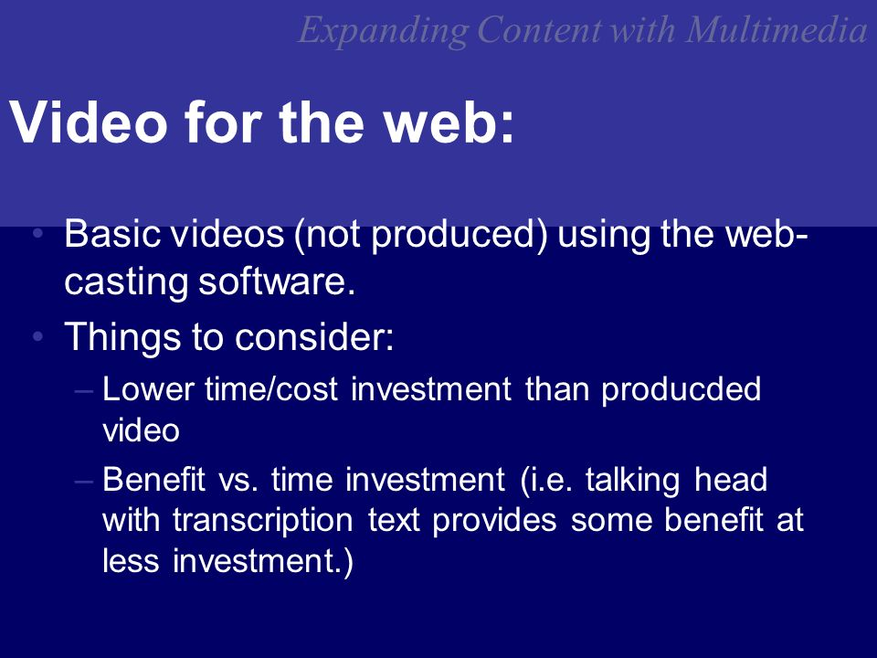 Expanding Content with Multimedia Video for the web: Basic videos (not produced) using the web- casting software.