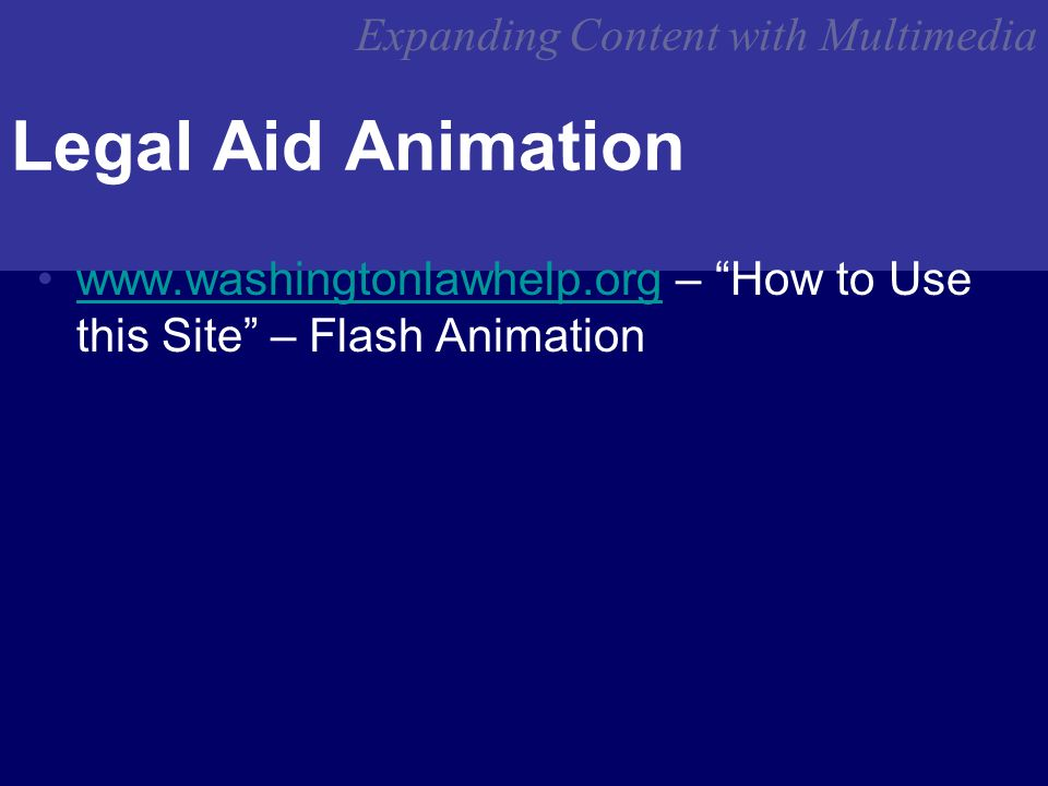 Expanding Content with Multimedia Legal Aid Animation www.washingtonlawhelp.org – How to Use this Site – Flash Animationwww.washingtonlawhelp.org
