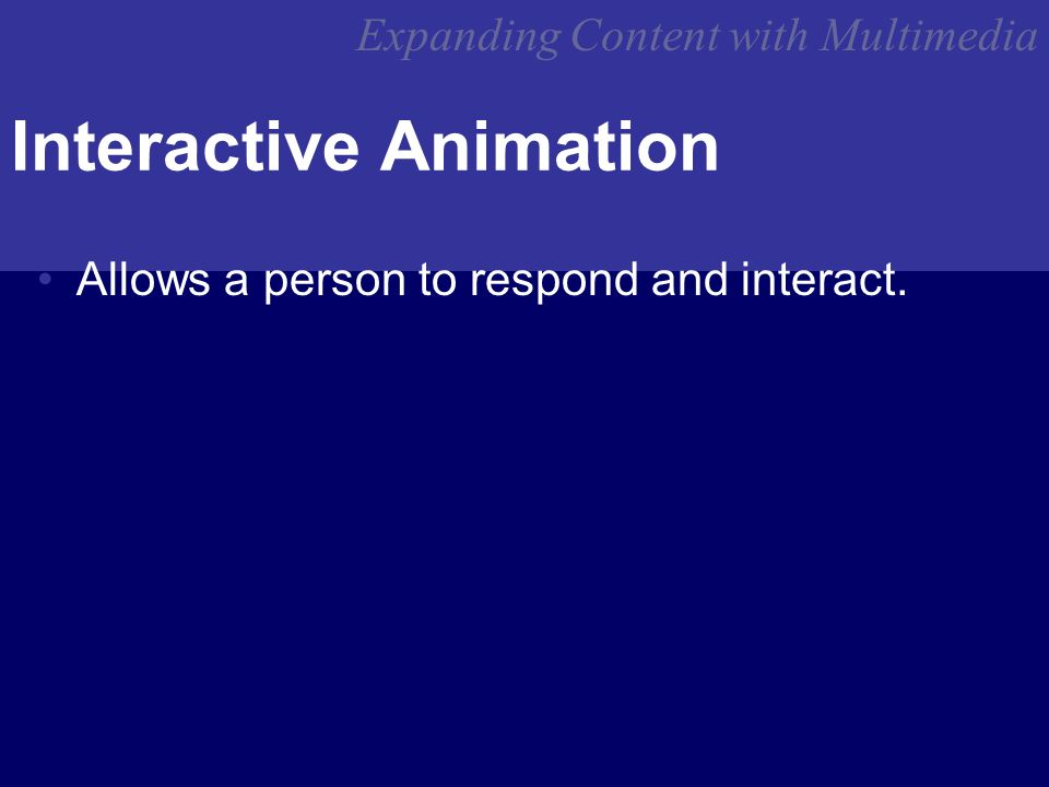 Expanding Content with Multimedia Interactive Animation Allows a person to respond and interact.