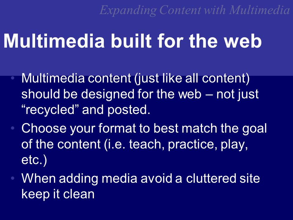 Expanding Content with Multimedia Multimedia built for the web Multimedia content (just like all content) should be designed for the web – not just recycled and posted.