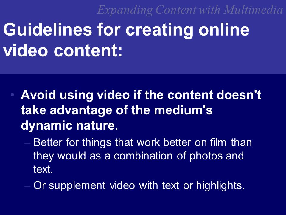 Expanding Content with Multimedia Guidelines for creating online video content: Avoid using video if the content doesn t take advantage of the medium s dynamic nature.