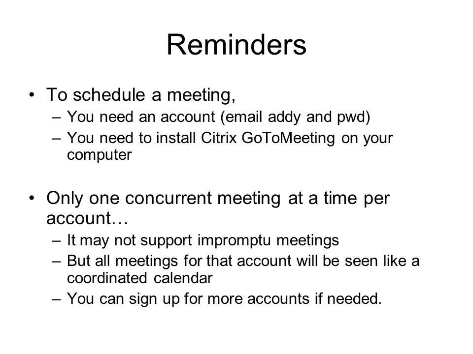Reminders To schedule a meeting, –You need an account ( addy and pwd) –You need to install Citrix GoToMeeting on your computer Only one concurrent meeting at a time per account… –It may not support impromptu meetings –But all meetings for that account will be seen like a coordinated calendar –You can sign up for more accounts if needed.