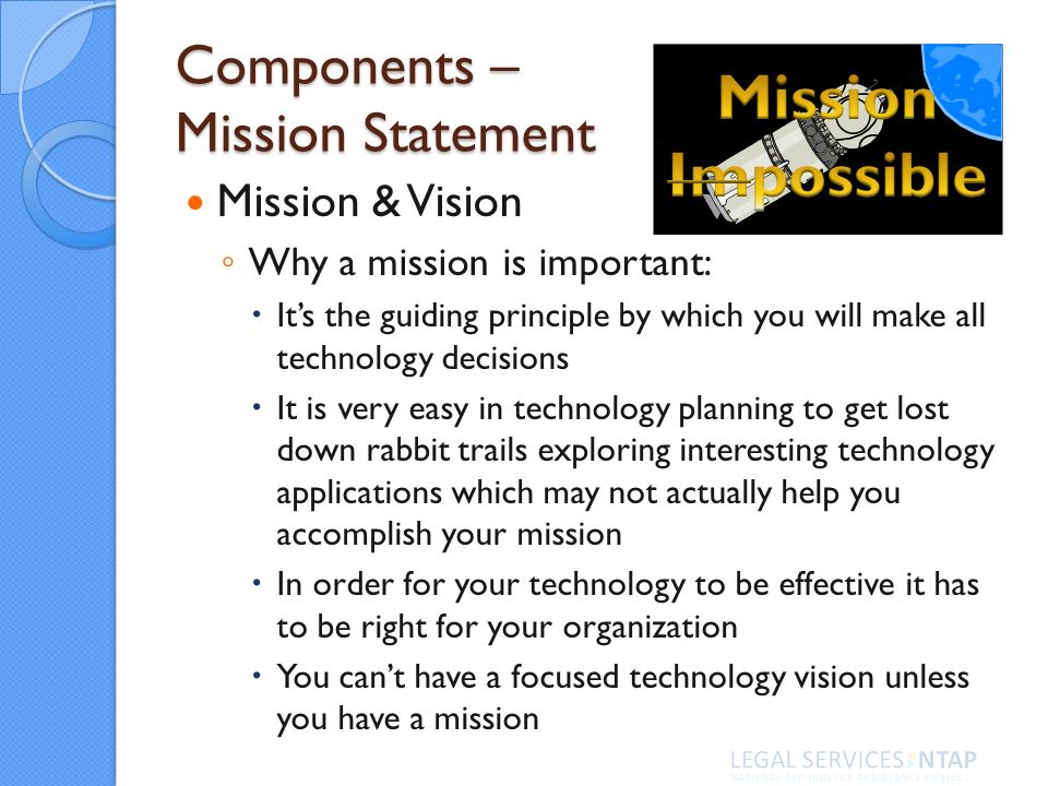 Components – Mission Statement Mission & Vision Why a mission is important: Its the guiding principle by which you will make all technology decisions It is very easy in technology planning to get lost down rabbit trails exploring interesting technology applications which may not actually help you accomplish your mission In order for your technology to be effective it has to be right for your organization You cant have a focused technology vision unless you have a mission