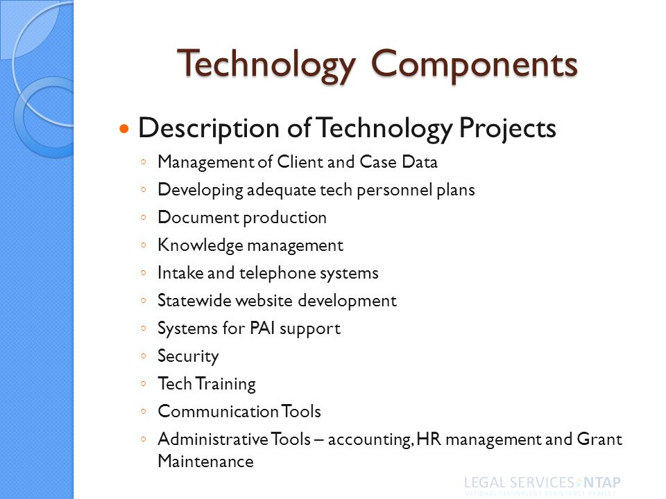 Technology Components Description of Technology Projects Management of Client and Case Data Developing adequate tech personnel plans Document production Knowledge management Intake and telephone systems Statewide website development Systems for PAI support Security Tech Training Communication Tools Administrative Tools – accounting, HR management and Grant Maintenance