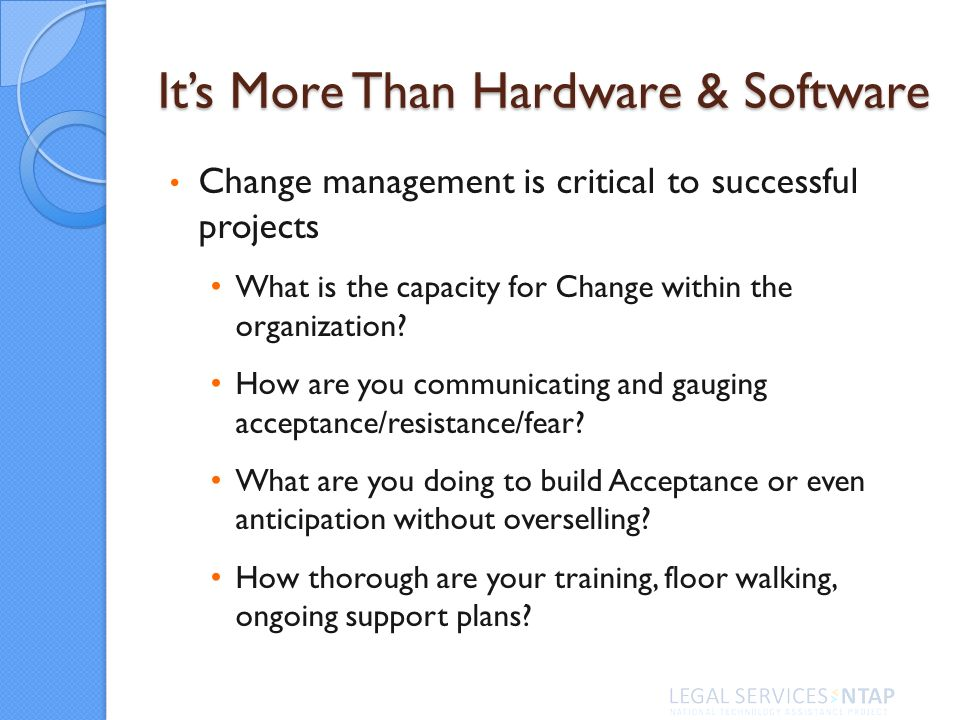 Its More Than Hardware & Software Change management is critical to successful projects What is the capacity for Change within the organization.