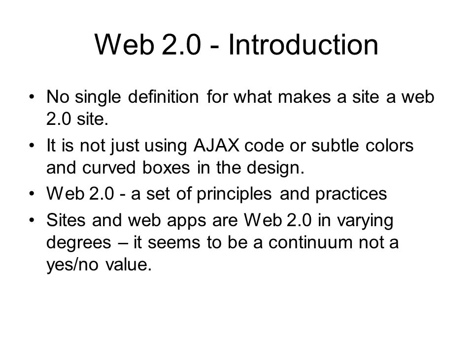 Web 2.0 – Some Features More user control of look and feel Online applications with increased use of scripting languages Designed for hackability and remixability Perpetual Beta Device, not only PC/Mac Lightweight, yet rich UI Harness collective intelligence Web 2.0 is using the web the way it was intended to be used – Paul Graham