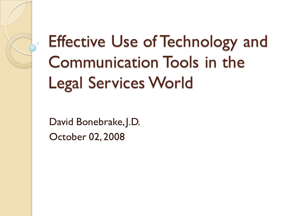 Effective Use of Technology and Communication Tools in the Legal Services World David Bonebrake, J.D.