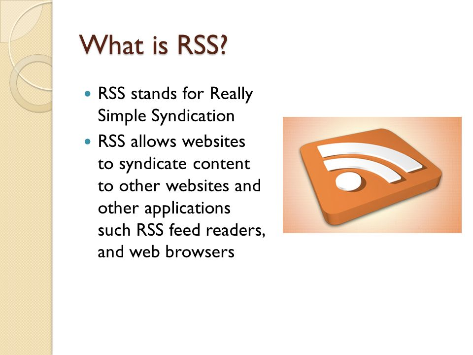 What is RSS? RSS stands for Really Simple Syndication RSS allows websites to syndicate content to other websites and other applications such RSS feed