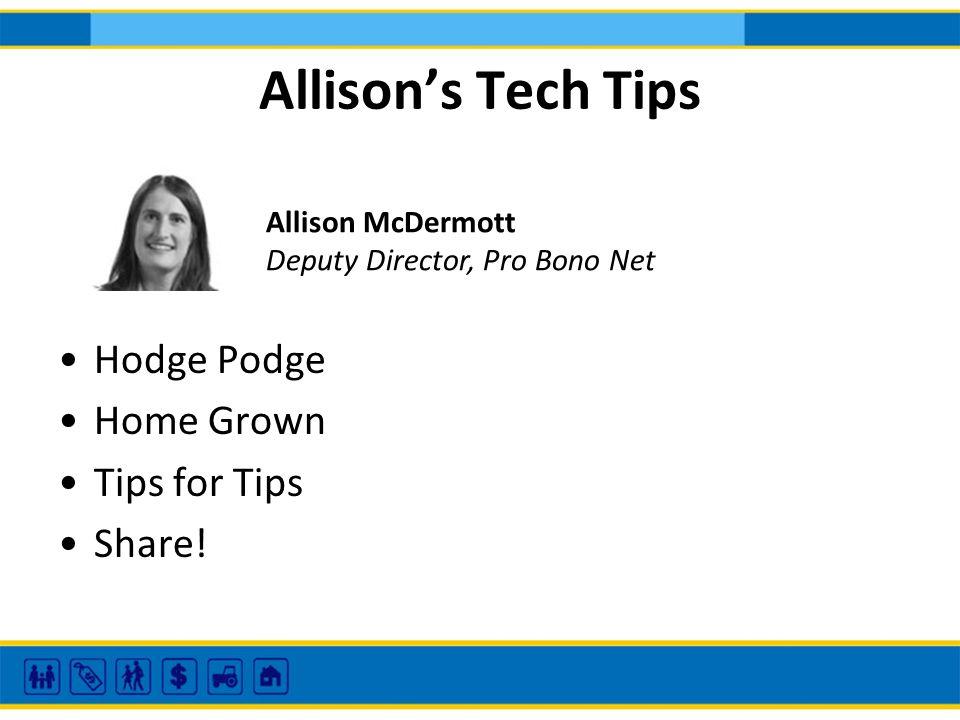 Allisons Tech Tips Hodge Podge Home Grown Tips for Tips Share! Allison McDermott Deputy Director, Pro Bono Net