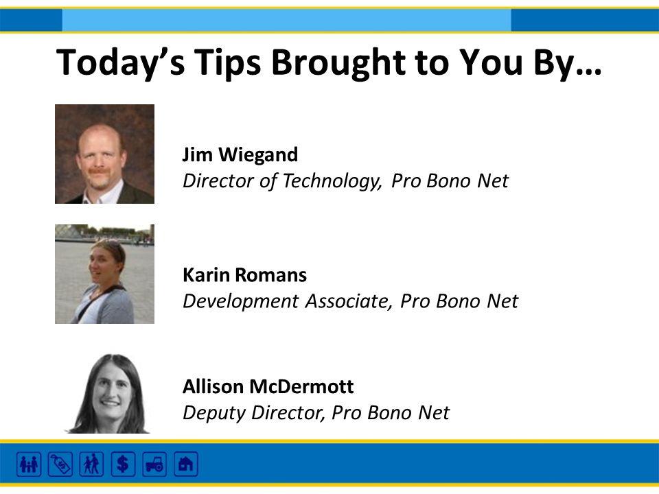 Todays Tips Brought to You By… Jim Wiegand Director of Technology, Pro Bono Net Karin Romans Development Associate, Pro Bono Net Allison McDermott Deputy Director, Pro Bono Net