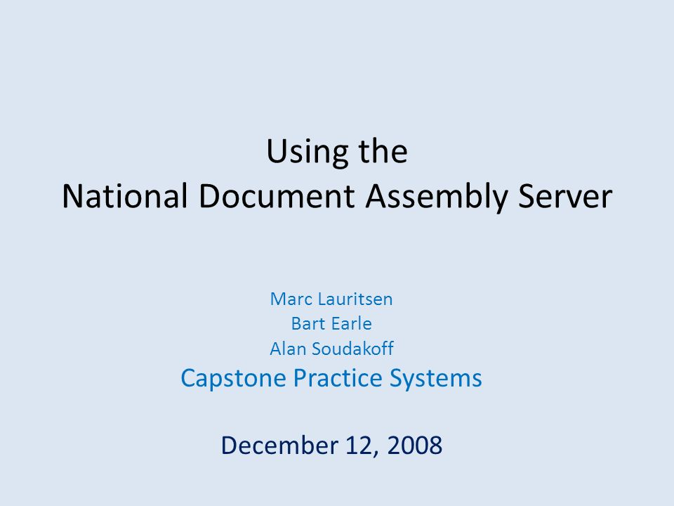 Using the National Document Assembly Server Marc Lauritsen Bart Earle Alan Soudakoff Capstone Practice Systems December 12, 2008