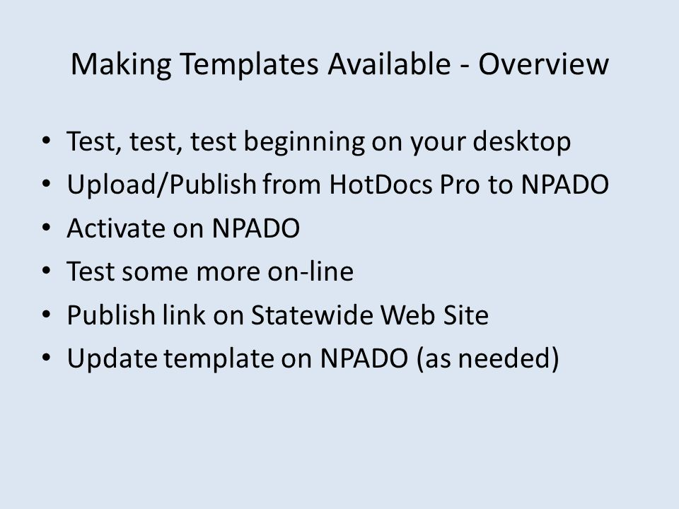 Making Templates Available - Overview Test, test, test beginning on your desktop Upload/Publish from HotDocs Pro to NPADO Activate on NPADO Test some