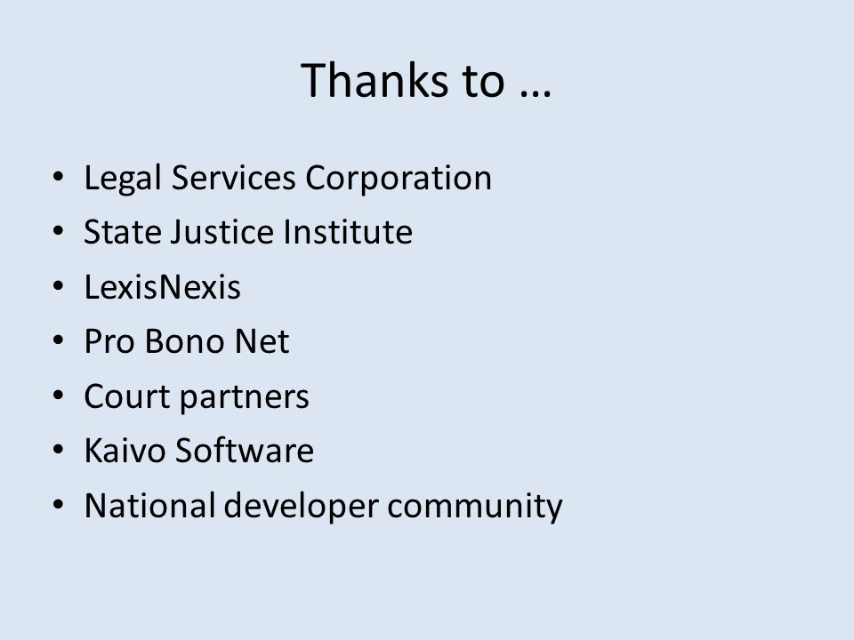 Thanks to … Legal Services Corporation State Justice Institute LexisNexis Pro Bono Net Court partners Kaivo Software National developer community