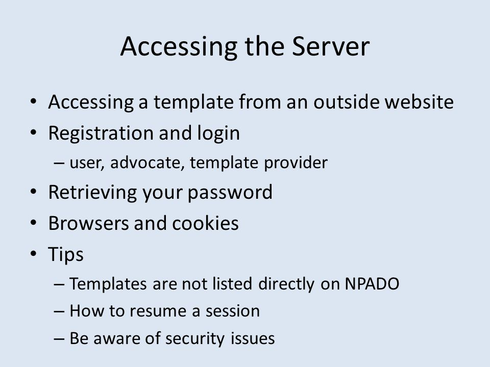 Accessing the Server Accessing a template from an outside website Registration and login – user, advocate, template provider Retrieving your password