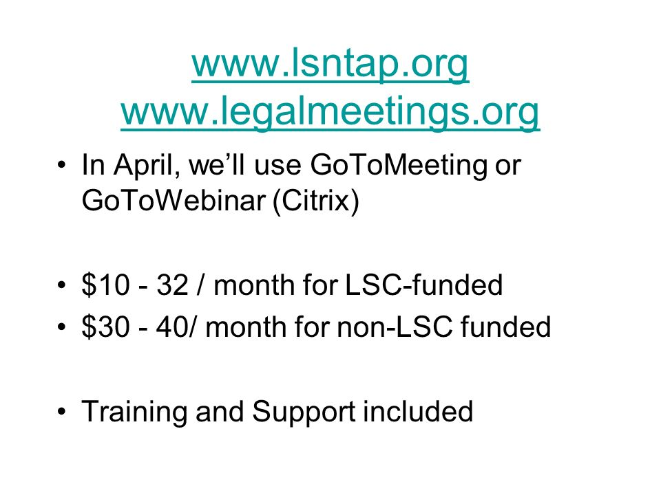 www.lsntap.org www.legalmeetings.org In April, well use GoToMeeting or GoToWebinar (Citrix) $10 - 32 / month for LSC-funded $30 - 40/ month for non-LSC funded Training and Support included