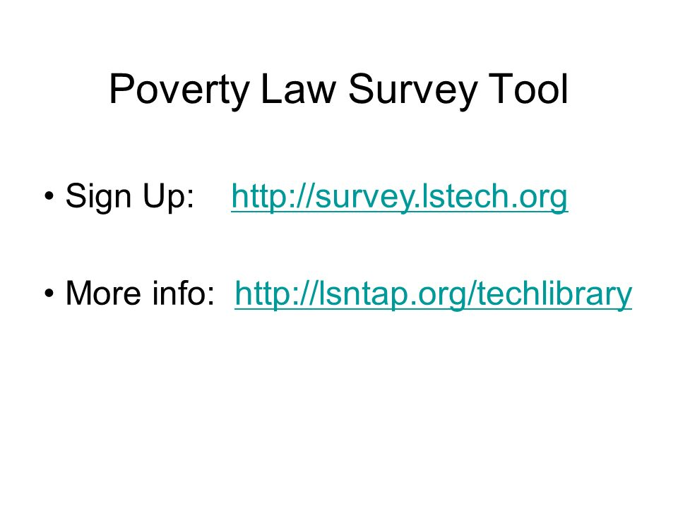 Poverty Law Survey Tool Sign Up: http://survey.lstech.orghttp://survey.lstech.org More info: http://lsntap.org/techlibraryhttp://lsntap.org/techlibrary