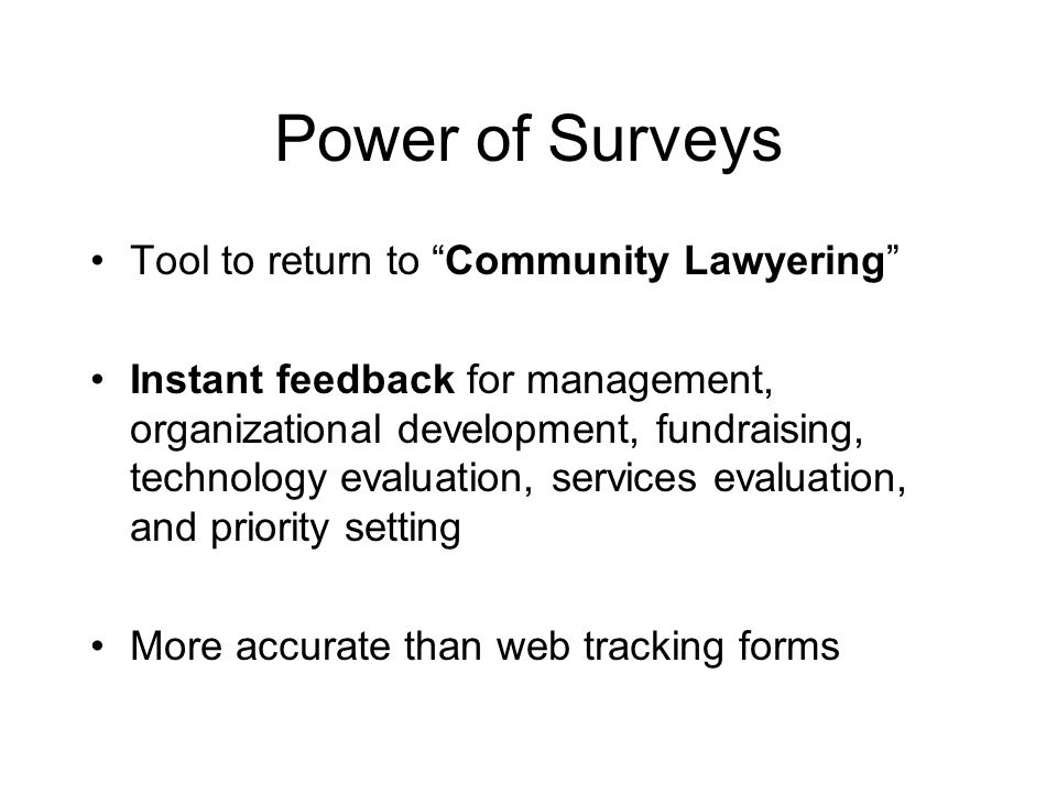 Power of Surveys Tool to return to Community Lawyering Instant feedback for management, organizational development, fundraising, technology evaluation, services evaluation, and priority setting More accurate than web tracking forms