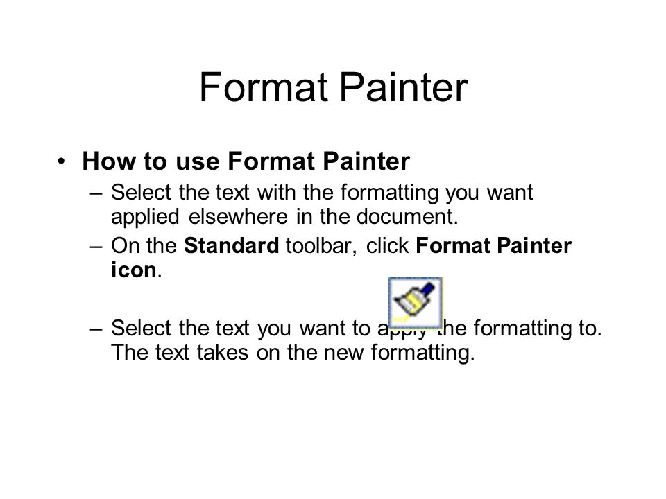 Format Painter How to use Format Painter –Select the text with the formatting you want applied elsewhere in the document.