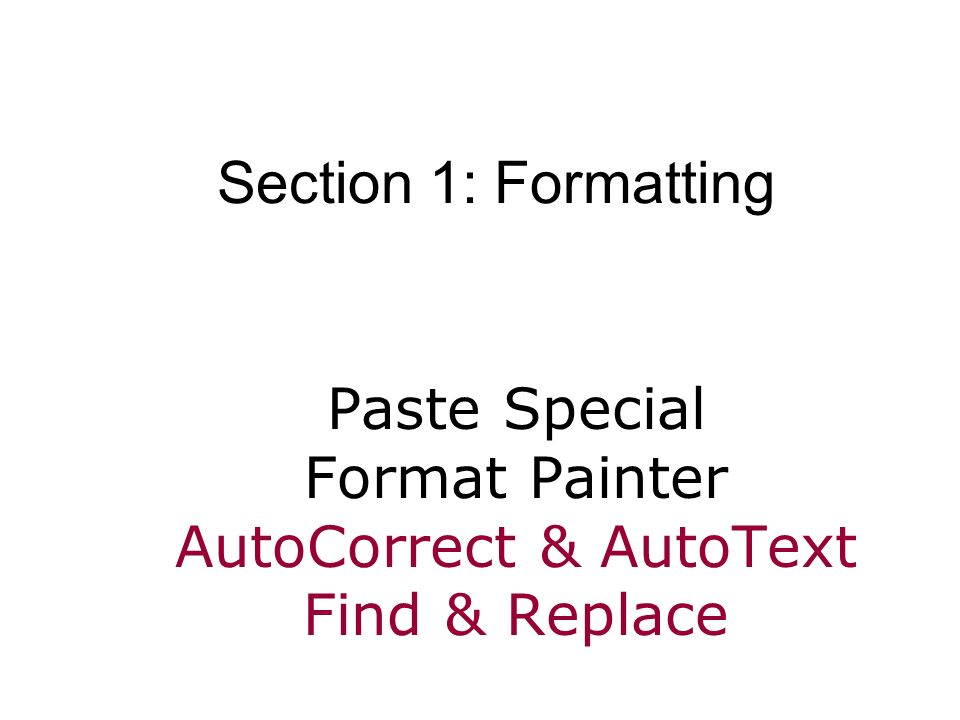 Paste Special Format Painter AutoCorrect & AutoText Find & Replace Section 1: Formatting
