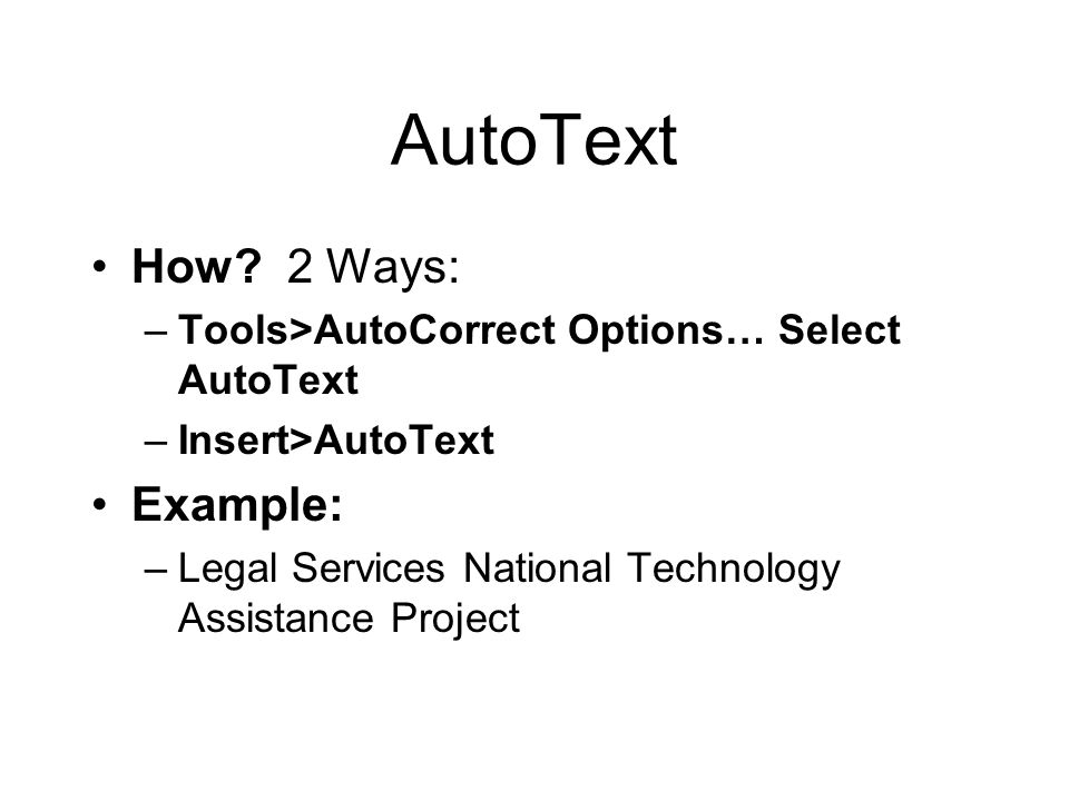 AutoText How? 2 Ways: –Tools>AutoCorrect Options… Select AutoText –Insert>AutoText Example: –Legal Services National Technology Assistance Project