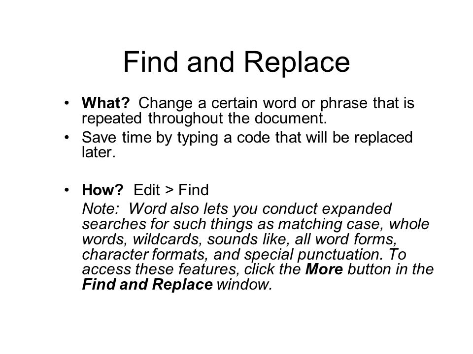 Find and Replace What. Change a certain word or phrase that is repeated throughout the document.