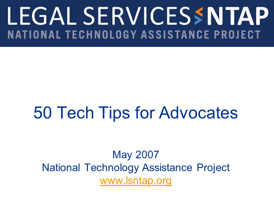50 Tech Tips for Advocates May 2007 National Technology Assistance Project www.lsntap.org www.lsntap.org
