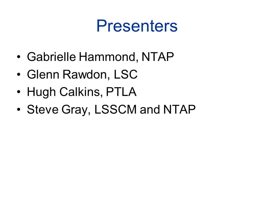 Presenters Gabrielle Hammond, NTAP Glenn Rawdon, LSC Hugh Calkins, PTLA Steve Gray, LSSCM and NTAP