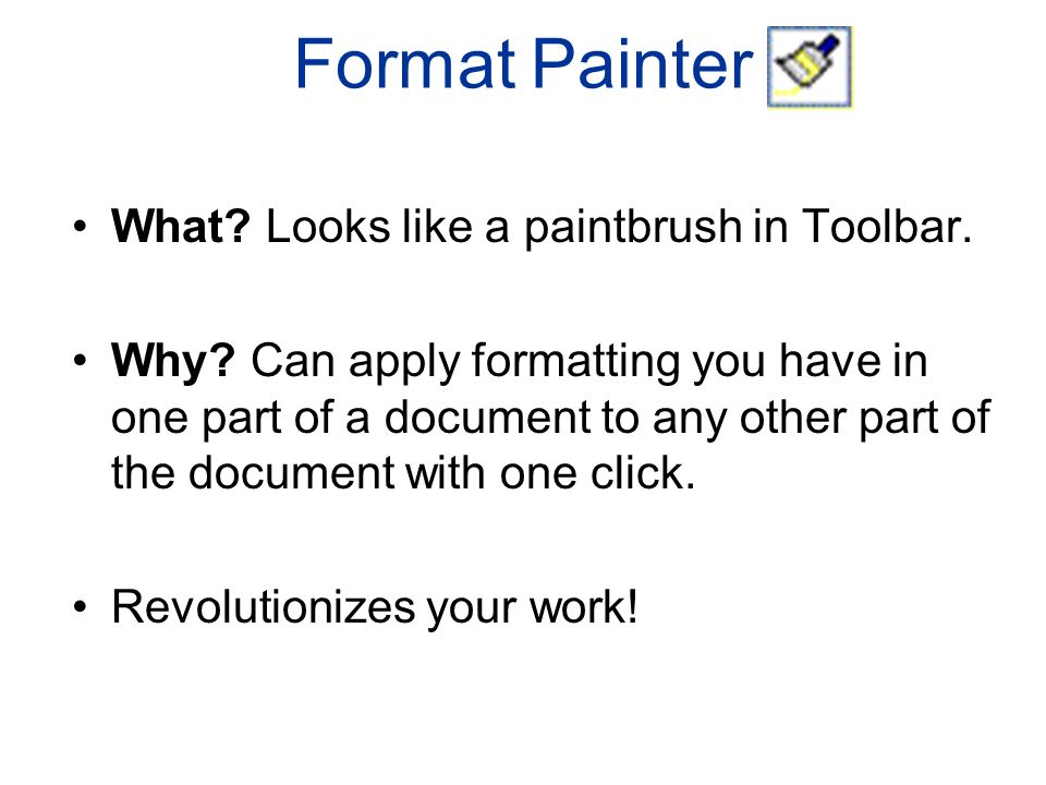 Format Painter What. Looks like a paintbrush in Toolbar.