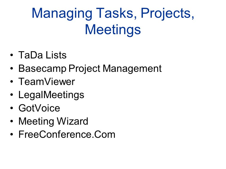 Managing Tasks, Projects, Meetings TaDa Lists Basecamp Project Management TeamViewer LegalMeetings GotVoice Meeting Wizard FreeConference.Com