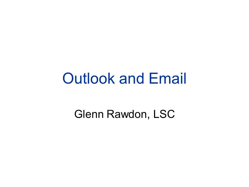 Outlook and Email Glenn Rawdon, LSC