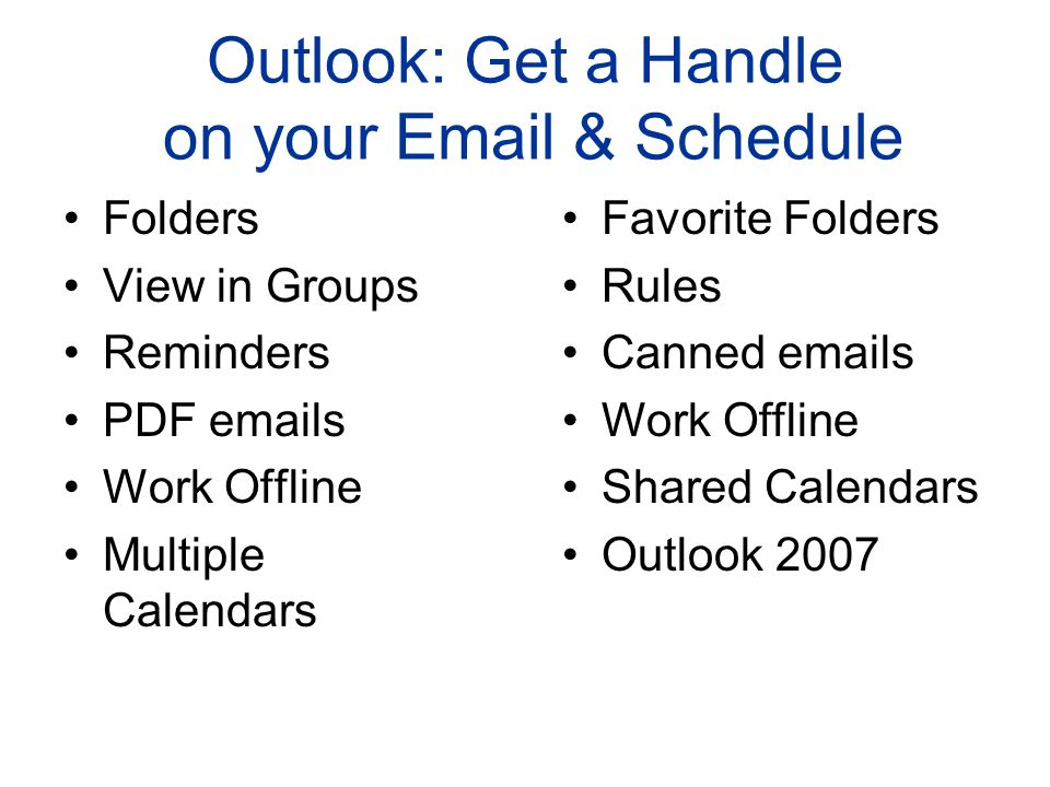 Outlook: Get a Handle on your Email & Schedule Folders View in Groups Reminders PDF emails Work Offline Multiple Calendars Favorite Folders Rules Cann