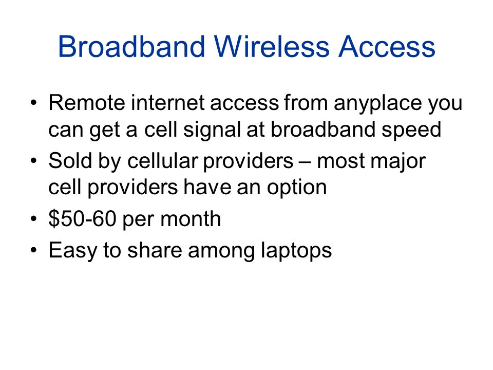 Broadband Wireless Access Remote internet access from anyplace you can get a cell signal at broadband speed Sold by cellular providers – most major cell providers have an option $50-60 per month Easy to share among laptops