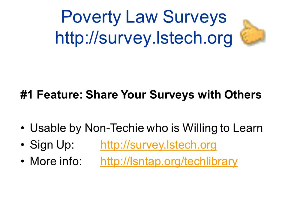 Poverty Law Surveys http://survey.lstech.org #1 Feature: Share Your Surveys with Others Usable by Non-Techie who is Willing to Learn Sign Up: http://survey.lstech.orghttp://survey.lstech.org More info: http://lsntap.org/techlibraryhttp://lsntap.org/techlibrary