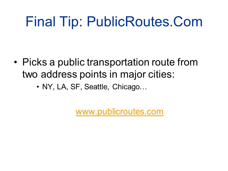 Final Tip: PublicRoutes.Com Picks a public transportation route from two address points in major cities: NY, LA, SF, Seattle, Chicago… www.publicroutes.com