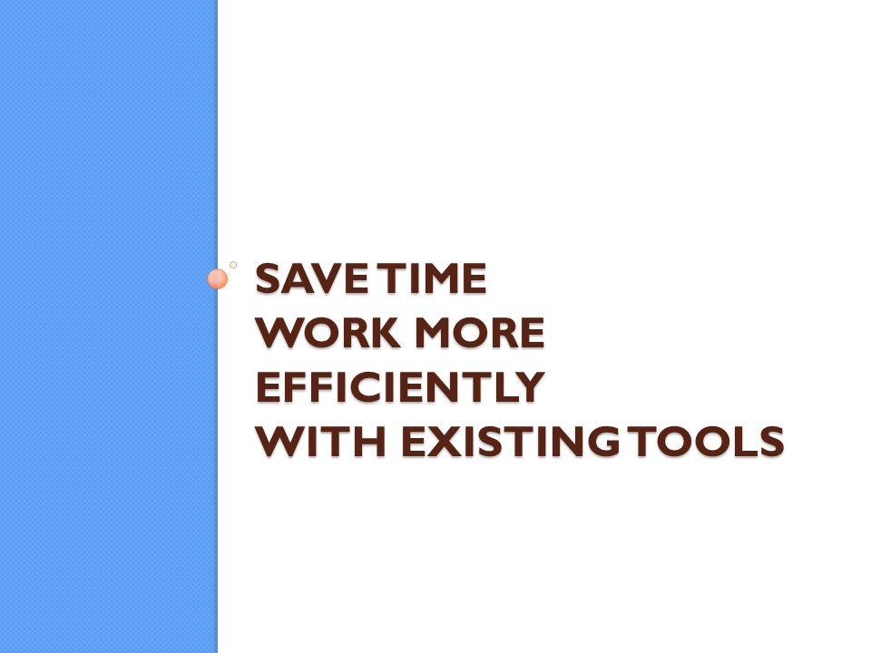 SAVE TIME WORK MORE EFFICIENTLY WITH EXISTING TOOLS